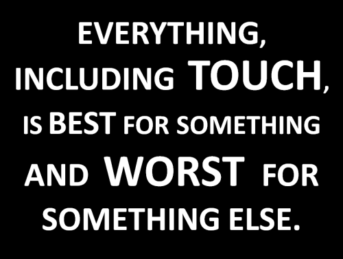 Everything, including touch, is best for something and worst for something else.